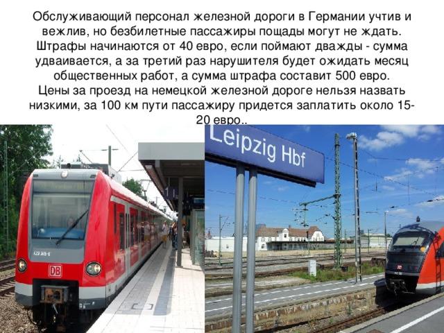 Обслуживающий персоналжелезной дорогив Германии учтив и вежлив, но безбилетные пассажиры пощады могут не ждать. Штрафы начинаются от 40 евро, если поймают дважды - сумма удваивается, а за третий раз нарушителя будет ожидать месяц общественных работ, а сумма штрафа составит 500 евро.  Ценыза проезд нанемецкой железной дорогенельзя назвать низкими, за 100 км пути пассажиру придется заплатить около 15-20 евро..