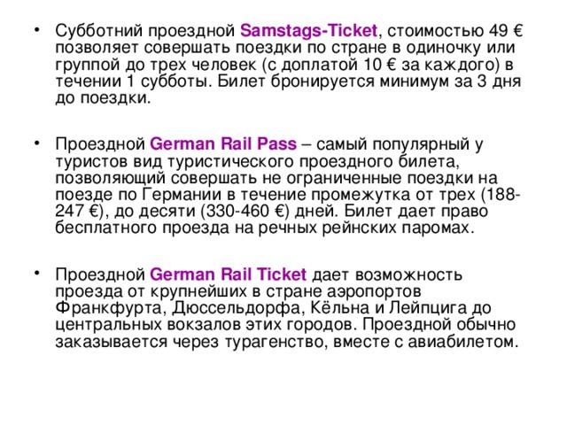 Субботний проездной Samstags-Ticket , стоимостью 49 € позволяет совершать поездки по стране в одиночку или группой до трех человек (с доплатой 10 € за каждого) в течении 1 субботы. Билет бронируется минимум за 3 дня до поездки.  Проездной German Rail Pass – самый популярный у туристов вид туристического проездного билета, позволяющий совершать не ограниченные поездки на поезде по Германии в течение промежутка от трех (188-247€), до десяти (330-460 €) дней. Билет дает право бесплатного проезда на речных рейнских паромах.  Проездной German Rail Ticket дает возможность проезда от крупнейших в стране аэропортов Франкфурта, Дюссельдорфа, Кёльна и Лейпцига до центральных вокзалов этих городов. Проездной обычно заказывается через турагенство, вместе с авиабилетом.