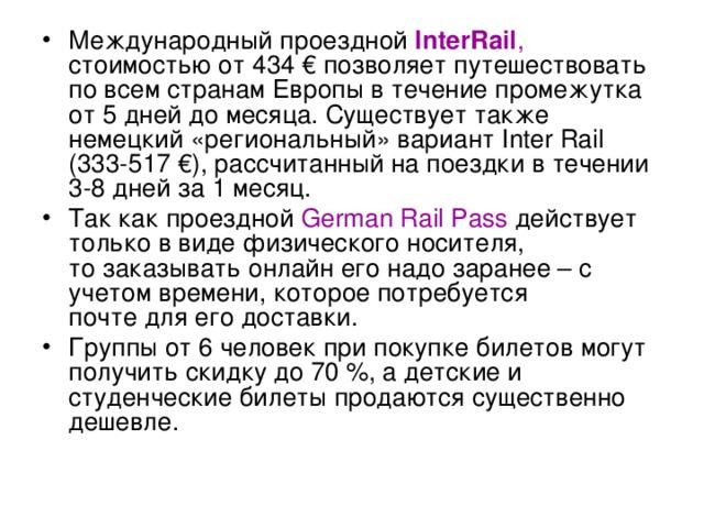 Международный проездной InterRail , стоимостью от 434 €позволяет путешествовать по всем странам Европы в течение промежутка от 5 дней до месяца. Существует также немецкий «региональный» вариант Inter Rail (333-517 €), рассчитанный на поездки в течении 3-8 дней за 1 месяц. Так как проездной German Rail Pass действует только в виде физического носителя,  то заказывать онлайн его надо заранее – с учетом времени, которое потребуется  почте для его доставки. Группы от 6 человек при покупке билетов могут получить скидку до 70 %, а детские и студенческие билеты продаются существенно дешевле.