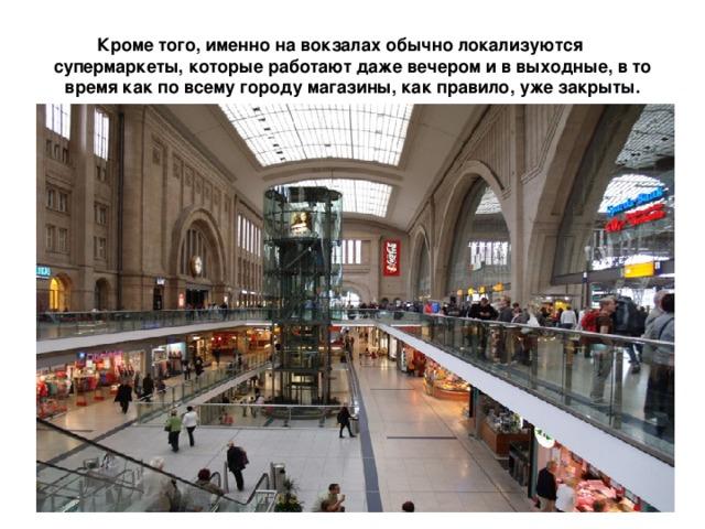 Кроме того, именно на вокзалах обычно локализуются супермаркеты, которые работают даже вечером и в выходные, в то время как по всему городу магазины, как правило, уже закрыты.