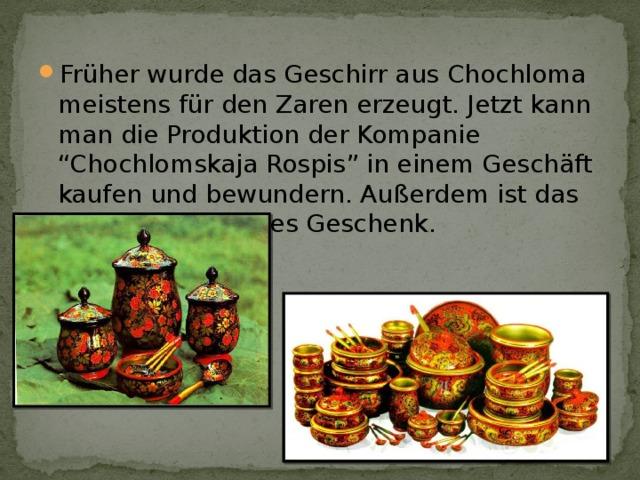 """Früher wurde das Geschirr aus Chochloma meistens für den Zaren erzeugt. Jetzt kann man die Produktion der Kompanie """"Chochlomskaja Rospis"""" in einem Geschäft kaufen und bewundern. Außerdem ist das ein wunderschönes Geschenk."""