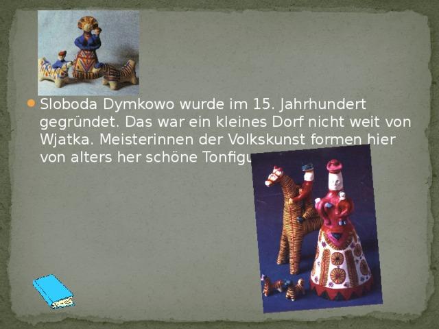 Sloboda Dymkowo wurde im 15. Jahrhundert gegründet. Das war ein kleines Dorf nicht weit von Wjatka. Meisterinnen der Volkskunst formen hier von alters her schöne Tonfiguren.