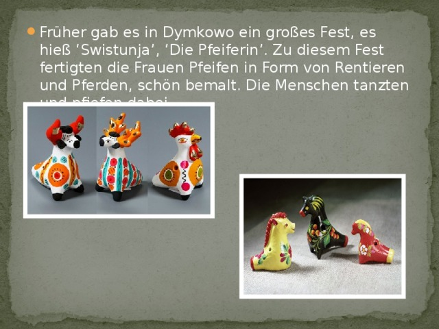 Früher gab es in Dymkowo ein großes Fest, es hieß 'Swistunja', 'Die Pfeiferin'. Zu diesem Fest fertigten die Frauen Pfeifen in Form von Rentieren und Pferden, schön bemalt. Die Menschen tanzten und pfiefen dabei. Früher gab es in Dymkowo ein großes Fest, es hieß 'Swistunja', 'Die Pfeiferin'. Zu diesem Fest fertigten die Frauen Pfeifen in Form von Rentieren und Pferden, schön bemalt. Die Menschen tanzten und pfiefen dabei. Früher gab es in Dymkowo ein großes Fest, es hieß 'Swistunja', 'Die Pfeiferin'. Zu diesem Fest fertigten die Frauen Pfeifen in Form von Rentieren und Pferden, schön bemalt. Die Menschen tanzten und pfiefen dabei.