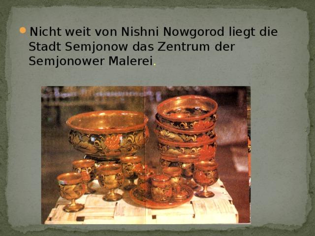 Nicht weit von Nishni Nowgorod liegt die Stadt Semjonow das Zentrum der Semjonower Malerei .