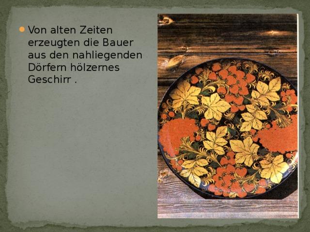 Von alten Zeiten erzeugten die Bauer aus den nahliegenden Dörfern hölzernes Geschirr .