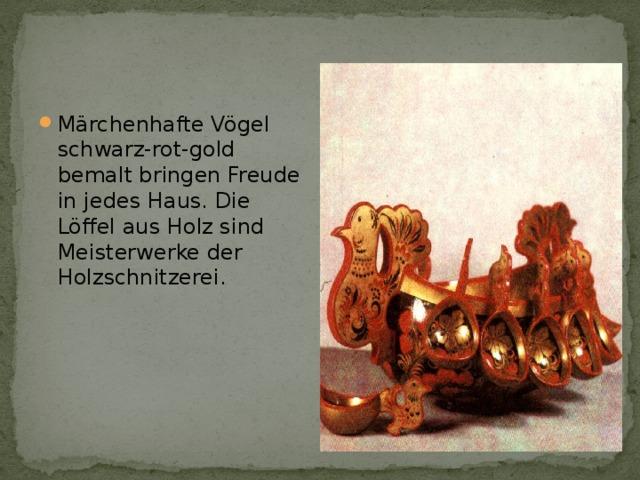 Märchenhafte Vögel schwarz-rot-gold bemalt bringen Freude in jedes Haus. Die Löffel aus Holz sind Meisterwerke der Holzschnitzerei.