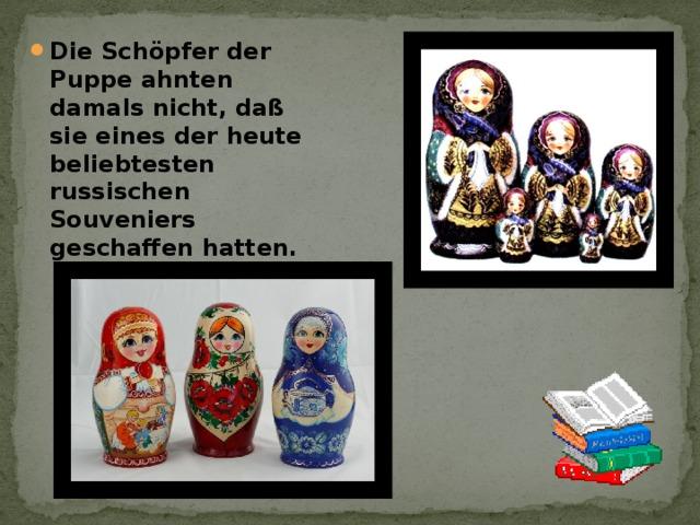 Die Schöpfer der Puppe ahnten damals nicht, daß sie eines der heute beliebtesten russischen Souveniers geschaffen hatten.