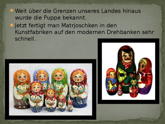 Weit über die Grenzen unseres Landes hinaus wurde die Puppe bekannt. Jetzt fertigt man Matrjoschken in den Kunstfabriken auf den modernen Drehbanken sehr schnell.