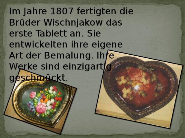 Im Jahre 1807 fertigten die Brüder Wischnjakow das erste Tablett an. Sie entwickelten ihre eigene Art der Bemalung. Ihre Werke sind einzigartig geschmückt.