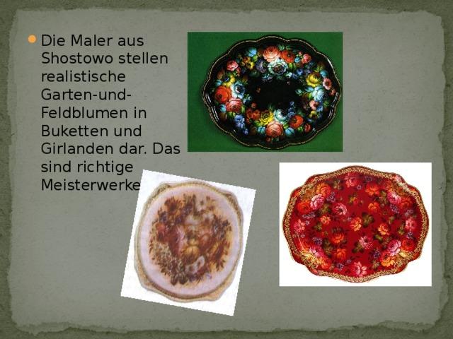 Die Maler aus Shostowo stellen realistische Garten-und-Feldblumen in Buketten und Girlanden dar. Das sind richtige Meisterwerke.