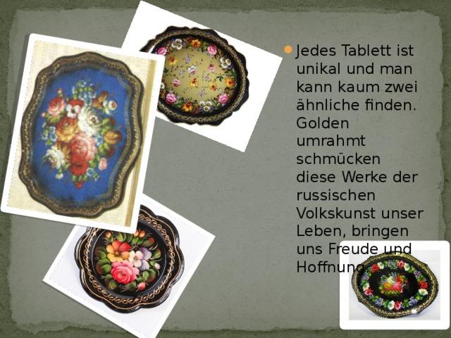 Jedes Tablett ist unikal und man kann kaum zwei ähnliche finden. Golden umrahmt schmücken diese Werke der russischen Volkskunst unser Leben, bringen uns Freude und Hoffnung.