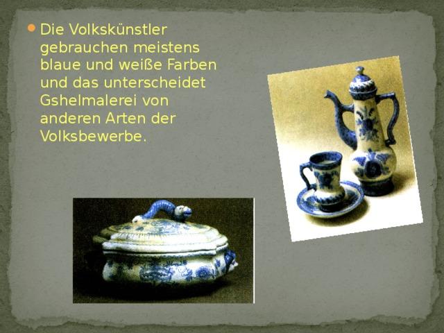 Die Volkskünstler gebrauchen meistens blaue und weiße Farben und das unterscheidet Gshelmalerei von anderen Arten der Volksbewerbe.