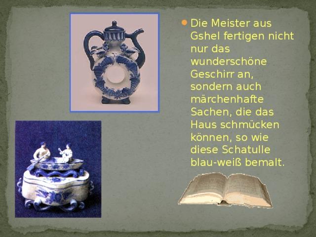 Die Meister aus Gshel fertigen nicht nur das wunderschöne Geschirr an, sondern auch märchenhafte Sachen, die das Haus schmücken können, so wie diese Schatulle blau-weiß bemalt.
