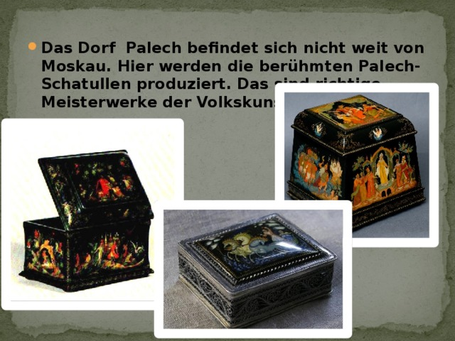 Das Dorf Palech befindet sich nicht weit von Moskau. Hier werden die berühmten Palech-Schatullen produziert. Das sind richtige Meisterwerke der Volkskunst.