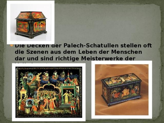 Die Decken der Palech-Schatullen stellen oft die Szenen aus dem Leben der Menschen dar und sind richtige Meisterwerke der Volkskunst .