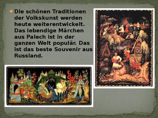 Die schönen Traditionen der Volkskunst werden heute weiterentwickelt. Das lebendige Märchen aus Palech ist in der ganzen Welt populär. Das ist das beste Souvenir aus Russland.