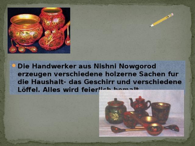 Die Handwerker aus Nishni Nowgorod erzeugen verschiedene holzerne Sachen fur die Haushalt- das Geschirr und verschiedene Löffel. Alles wird feierlich bemalt.