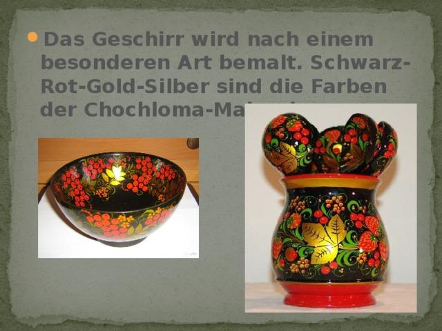 Das Geschirr wird nach einem besonderen Art bemalt. Schwarz-Rot-Gold-Silber sind die Farben der Chochloma-Malerei.