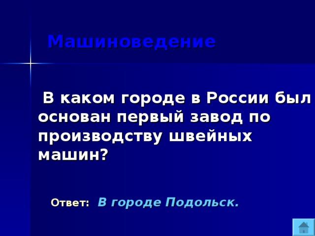 Машиноведение  В каком городе в России был основан первый завод по производству швейных машин?  Ответ:  В городе Подольск.