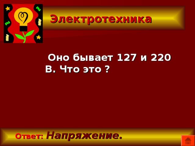 Электротехника  Оно бывает 127 и 220 В. Что это ?  Ответ:  Напряжение.