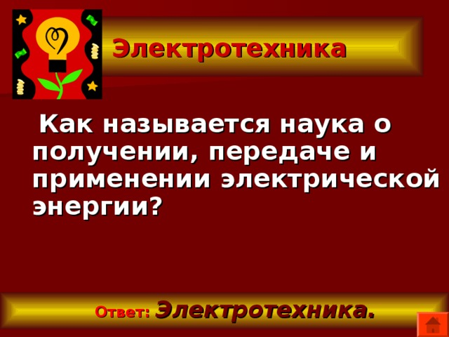 Электротехника  Как называется наука о получении, передаче и применении электрической энергии?   Ответ:  Электротехника.