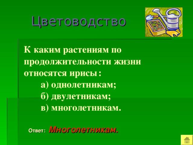Цветоводство  К каким растениям по продолжительности жизни относятся ирисы  :  а) однолетникам;  б) двулетникам;  в) многолетникам.  Ответ: Многолетникам .