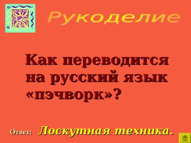 Как переводится на русский язык «пэчворк»?  Ответ:  Лоскутная техника.