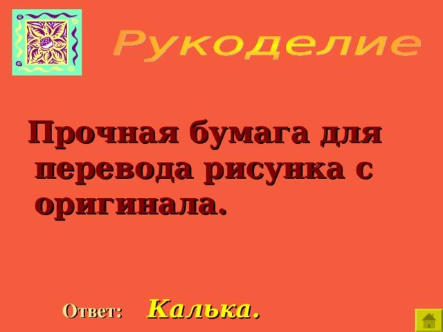Прочная бумага для перевода рисунка с оригинала.   Ответ:  Калька.