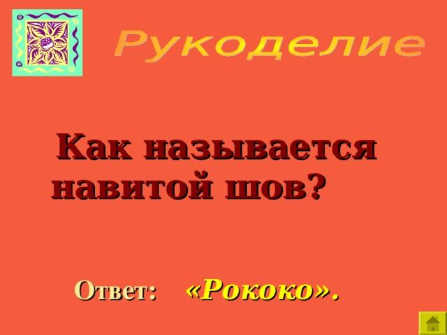 Как называется навитой шов?  Ответ:  «Рококо».