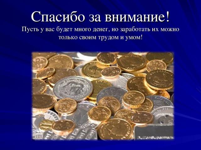 Спасибо за внимание!  Пусть у вас будет много денег, но заработать их можно только своим трудом и умом!