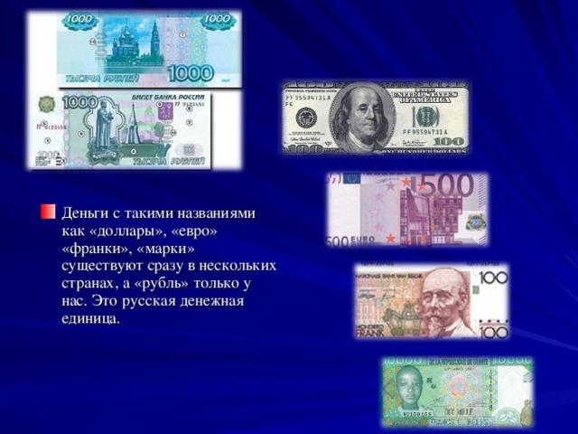 Деньги с такими названиями как «доллары», «евро» «франки», «марки» существуют сразу в нескольких странах, а «рубль» только у нас. Это русская денежная единица.