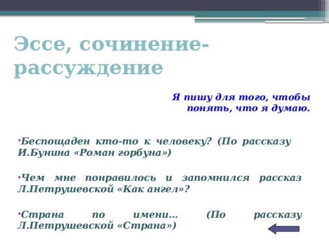 Эссе, сочинение-рассуждение Я пишу для того, чтобы понять, что я думаю. Беспощаден кто-то к человеку? (По рассказу И.Бунина «Роман горбуна»)  Чем мне понравилось и запомнился рассказ Л.Петрушевской «Как ангел»?