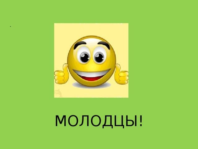 .   МОЛОДЦЫ!