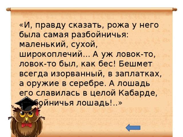 «И, правду сказать, рожа у него была самая разбойничья: маленький, сухой, широкоплечий... А уж ловок-то, ловок-то был, как бес! Бешмет всегда изорванный, в заплатках, а оружие в серебре. А лошадь его славилась в целой Кабарде, разбойничья лошадь!..»