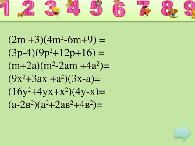 (2m +3)(4m 2 -6m+9) = (3p-4)(9p 2 +12p+16) = (m+2a)(m 2 -2am +4a 2 )= (9х 2 +3ах +а 2 )(3х-а)= (16у 2 +4ух+х 2 )(4у-х)= (а-2в 2 )(а 2 +2ав 2 +4в 2 )=