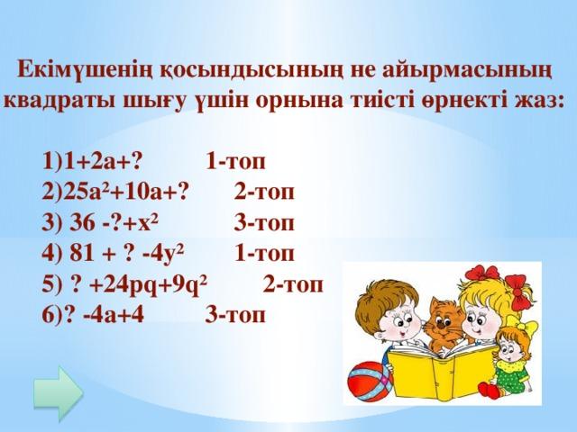 Екімүшенің қосындысының не айырмасының квадраты шығу үшін орнына тиісті өрнекті жаз:   1)1+2а+?    1-топ  2)25а²+10а+?   2-топ  3) 36 -?+х²    3-топ  4) 81 + ? -4у²   1-топ  5) ? +24pq+9q²   2-топ  6)? -4а+4    3-топ