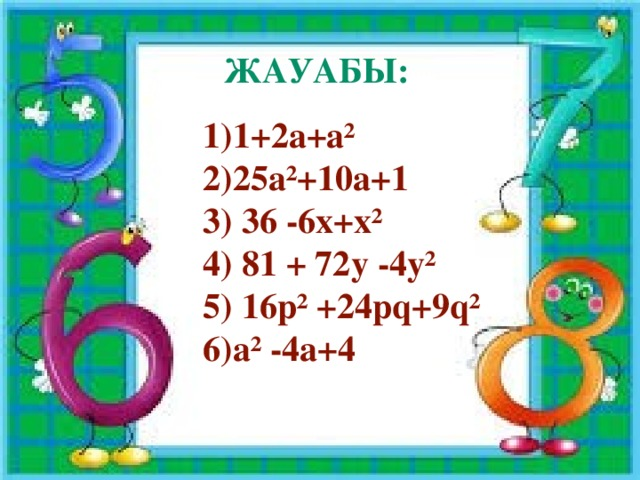 Жауабы:  1)1+2а+а²  2)25а²+10а+1  3) 36 -6х+х²  4) 81 + 72у -4у²  5) 16р² +24pq+9q²  6)а² -4а+4