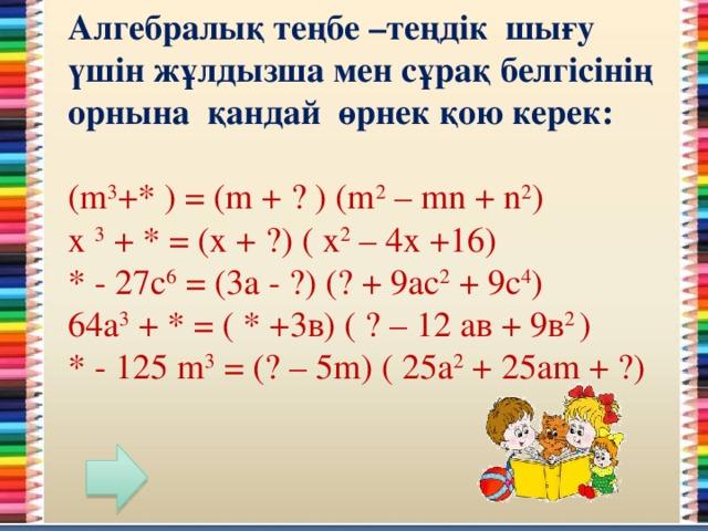 Алгебралық теңбе –теңдік шығу үшін жұлдызша мен сұрақ белгісінің орнына қандай өрнек қою керек:  (m 3 +* ) = (m + ? ) (m 2 – mn + n 2 ) x 3 + * = (x + ?) ( х 2 – 4х +16) * - 27с 6 = (3а - ?) (? + 9ас 2 + 9с 4 ) 64а 3 + * = ( * +3в) ( ? – 12 ав + 9в 2 ) * - 125 m 3 = (? – 5m) ( 25a 2 + 25am + ?)
