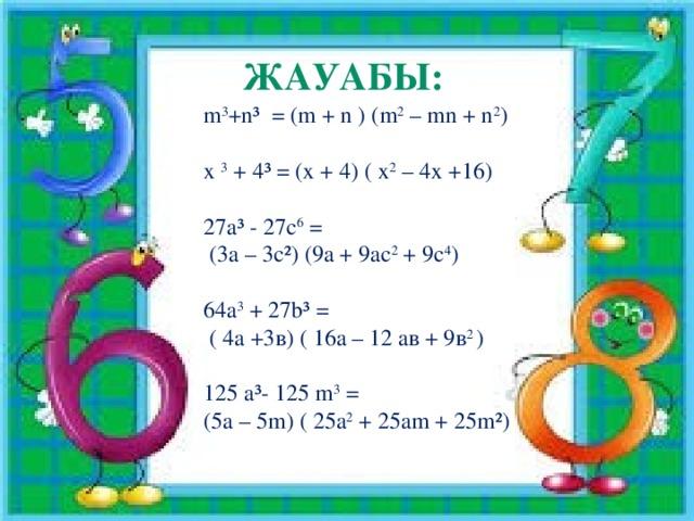 Жауабы: m 3 +n³ = (m + n ) (m 2 – mn + n 2 ) x 3 + 4³ = (x + 4) ( х 2 – 4х +16) 27a³ - 27с 6 =  (3а – 3c²) (9a + 9ас 2 + 9с 4 ) 64а 3 + 27b³ =  ( 4a +3в) ( 16a – 12 ав + 9в 2 ) 125 a³- 125 m 3 = (5a – 5m) ( 25a 2 + 25am + 25m²)