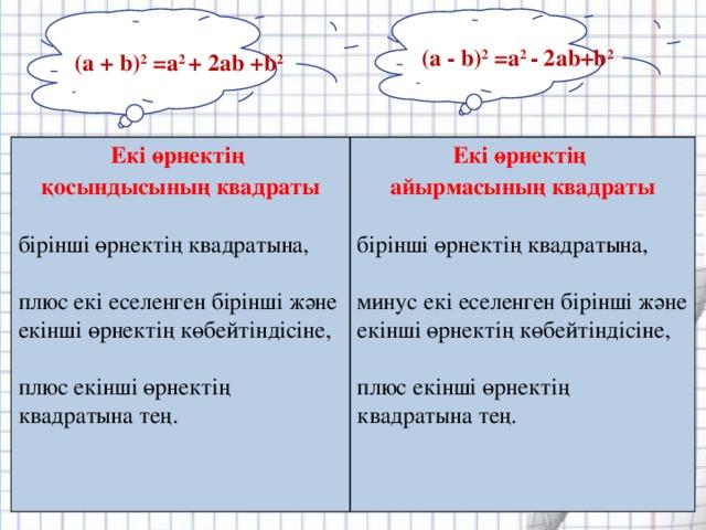 (а - b) 2 =а 2 - 2аb+b 2 (а + b) 2 =а 2 + 2аb +b 2 Екі өрнектің қосындысының квадраты Екі өрнектің айырмасының квадраты бірінші өрнектің квадратына, бірінші өрнектің квадратына, плюс екі еселенген бірінші және екінші өрнектің көбейтіндісіне, минус екі еселенген бірінші және екінші өрнектің көбейтіндісіне, плюс екінші өрнектің квадратына тең. плюс екінші өрнектің квадратына тең.