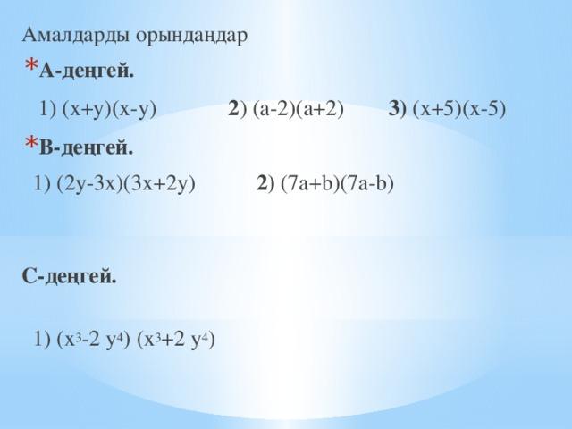 Амалдарды орындаңдар А-деңгей.  1) (х+у)(х-у) 2 ) (а-2)(а+2) 3) (х+5)(х-5) В-деңгей.  1) (2у-3х)(3х+2у) 2) (7a+b)(7a-b)   С-деңгей.   1) (х 3 -2 у 4 ) (х 3 +2 у 4 )
