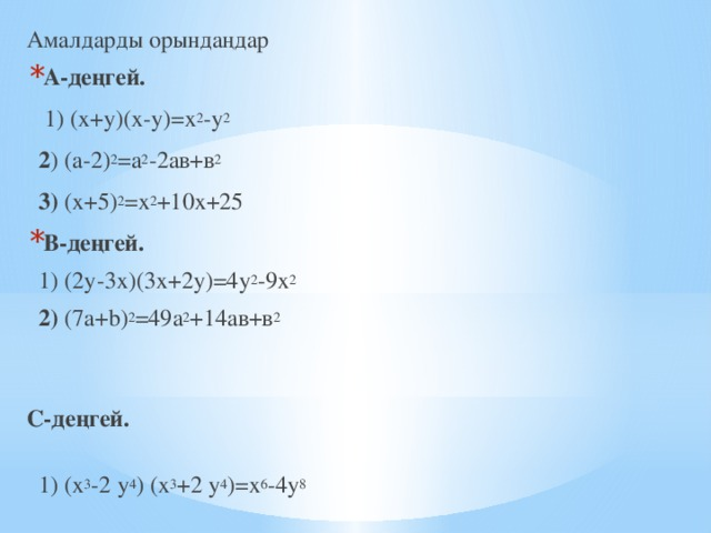 Амалдарды орындаңдар А-деңгей.  1) (х+у)(х-у)=х 2 -у 2  2 ) (а-2) 2 =а 2 -2ав+в 2  3) (х+5) 2 =х 2 +10х+25 В-деңгей.  1) (2у-3х)(3х+2у)=4у 2 -9х 2   2) (7a+b) 2 =49а 2 +14ав+в 2    С-деңгей.   1) (х 3 -2 у 4 ) (х 3 +2 у 4 )=х 6 -4у 8