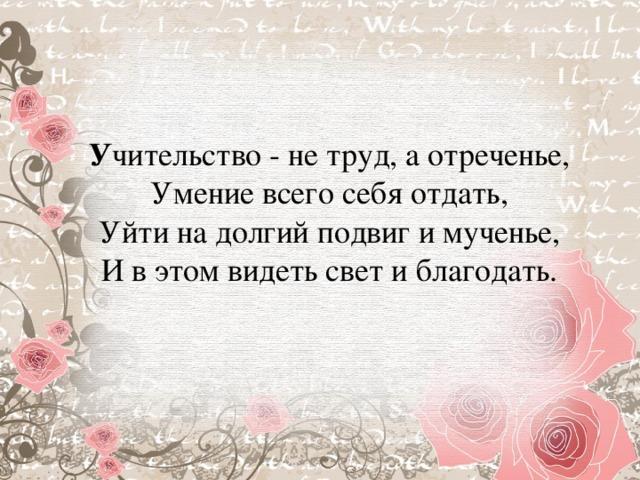 У чительство - не труд, а отреченье,  Умение всего себя отдать,  Уйти на долгий подвиг и мученье,  И в этом видеть свет и благодать.
