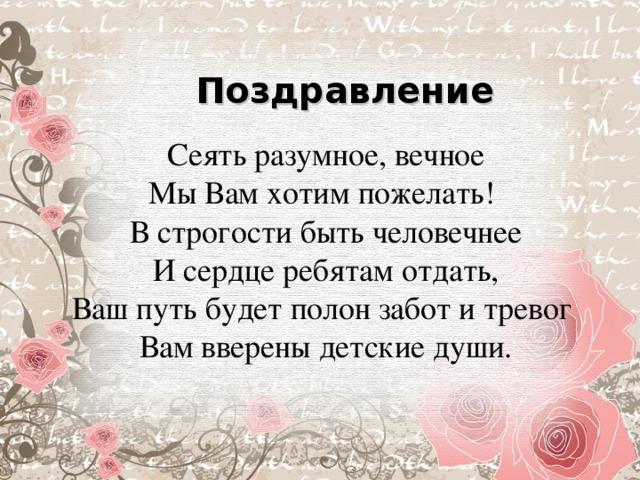 Поздравление Сеять разумное, вечное  Мы Вам хотим пожелать!  В строгости быть человечнее  И сердце ребятам отдать,  Ваш путь будет полон забот и тревог  Вам вверены детские души.