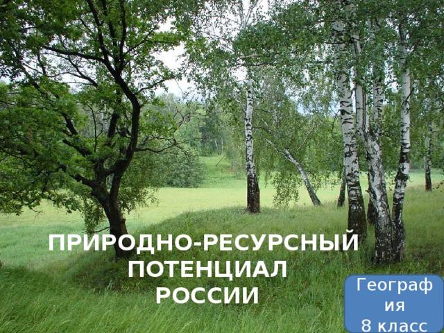 ПРИРОДНО-РЕСУРСНЫЙ ПОТЕНЦИАЛ РОССИИ География 8 класс