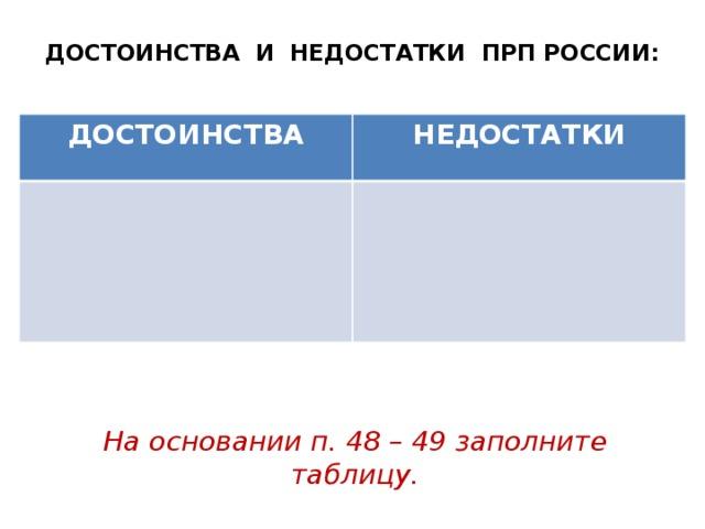 ДОСТОИНСТВА И НЕДОСТАТКИ ПРП РОССИИ: ДОСТОИНСТВА НЕДОСТАТКИ На основании п. 48 – 49 заполните таблицу.
