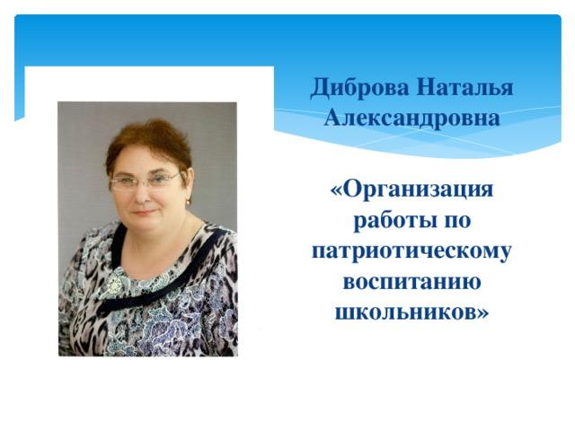 Диброва Наталья Александровна  «Организация работы по патриотическому воспитанию школьников»