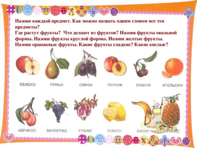 Назови каждый предмет. Как можно назвать одним словом все эти предметы? Где растут фрукты? Что делают из фруктов? Назови фрукты овальной формы. Назови фрукты круглой формы. Назови желтые фрукты. Назови оранжевые фрукты. Какие фрукты сладкие? Какие кислые?