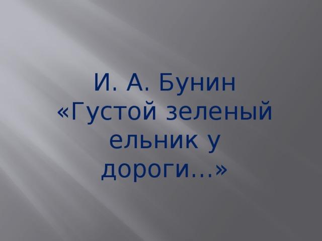 И. А. Бунин «Густой зеленый ельник у дороги…»