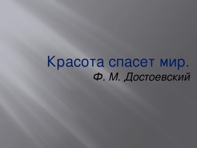 Красота спасет мир. Ф. М. Достоевский